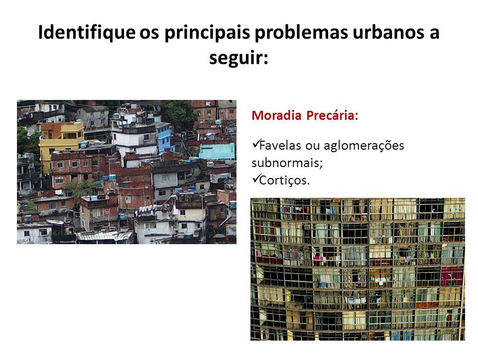 Identifique os principais problemas urbanos a seguir: Moradia Precária: Favelas ou aglomerações subnormais; Cortiços.