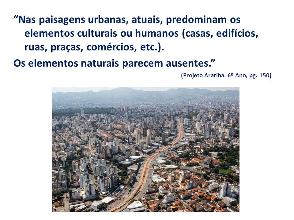 Nas paisagens urbanas, atuais, predominam os elementos culturais ou humanos (casas, edifícios, ruas, praças, comércios, etc.).