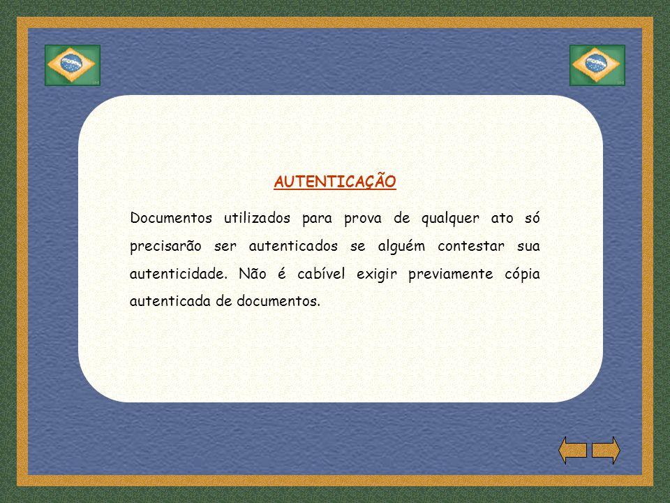 AUTENTICAÇÃO Documentos utilizados para prova de qualquer ato só precisarão ser autenticados se alguém contestar sua autenticidade.