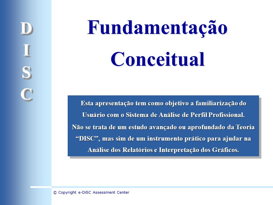 © Copyright e-DiSC Assessment Center Fundamentação Conceitual Fundamentação Conceitual Esta apresentação tem como objetivo a familiarização do Usuário