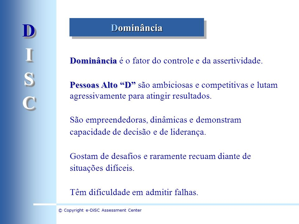 © Copyright e-DiSC Assessment Center Dominância Dominância é o fator do controle e da assertividade. Pessoas Alto D Pessoas Alto D são ambiciosas e co