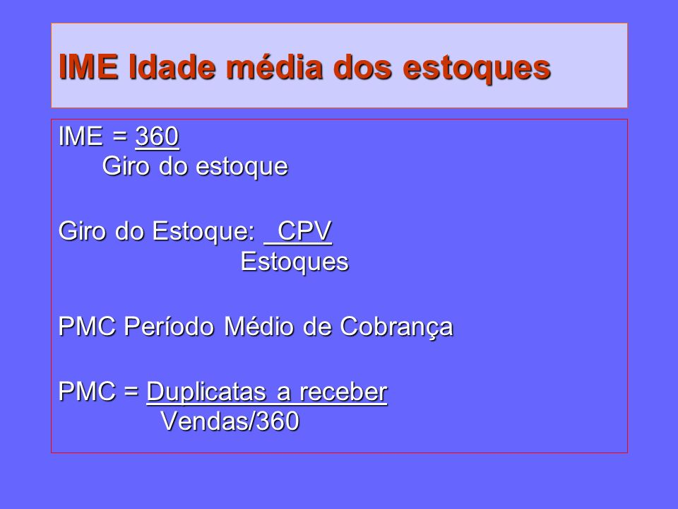IME Idade média dos estoques IME = 360 Giro do estoque Giro do estoque Giro do Estoque: CPV Estoques Estoques PMC Período Médio de Cobrança PMC Períod