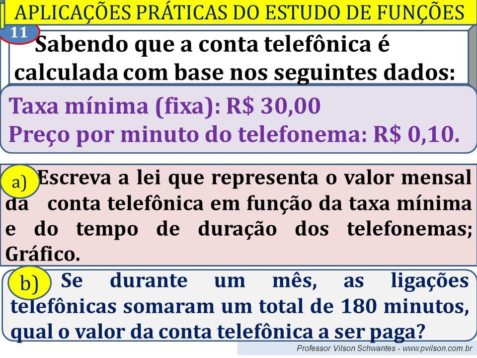 Professor Vilson Schwantes - www.pvilson.com.br Sabendo que a conta telefônica é calculada com base nos seguintes dados: Taxa mínima (fixa): R$ 30,00 Preço por minuto do telefonema: R$ 0,10.