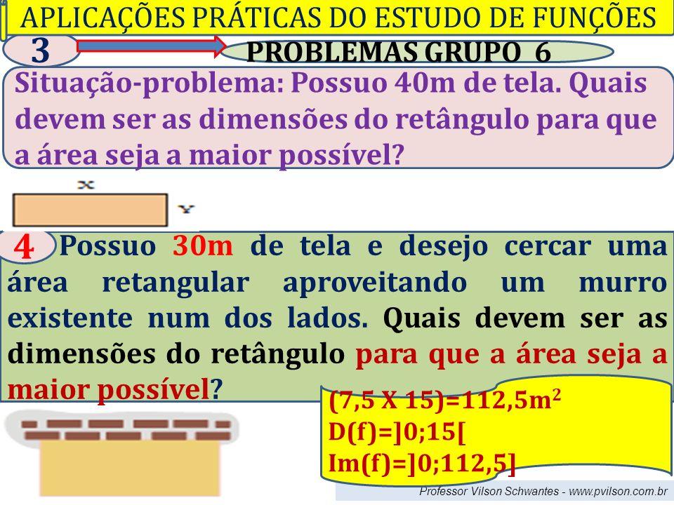 Professor Vilson Schwantes - www.pvilson.com.br PROBLEMAS GRUPO 6 3 Situação-problema: Possuo 40m de tela. Quais devem ser as dimensões do retângulo p