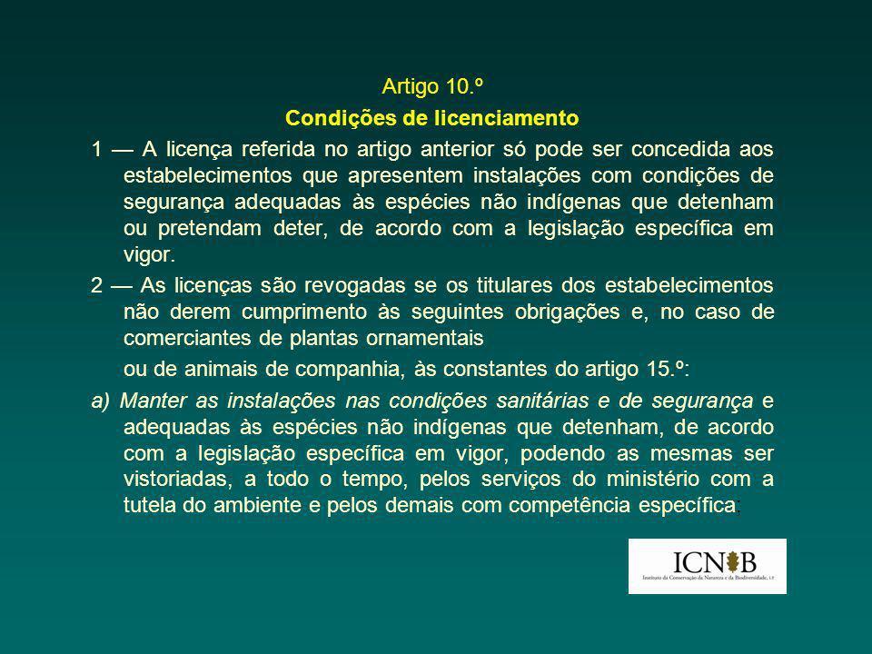 Artigo 10.º Condições de licenciamento 1 A licença referida no artigo anterior só pode ser concedida aos estabelecimentos que apresentem instalações com condições de segurança adequadas às espécies não indígenas que detenham ou pretendam deter, de acordo com a legislação específica em vigor.