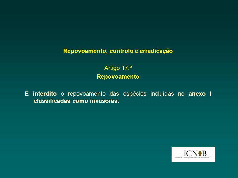 Repovoamento, controlo e erradicação Artigo 17.º Repovoamento É interdito o repovoamento das espécies incluídas no anexo I classificadas como invasoras.