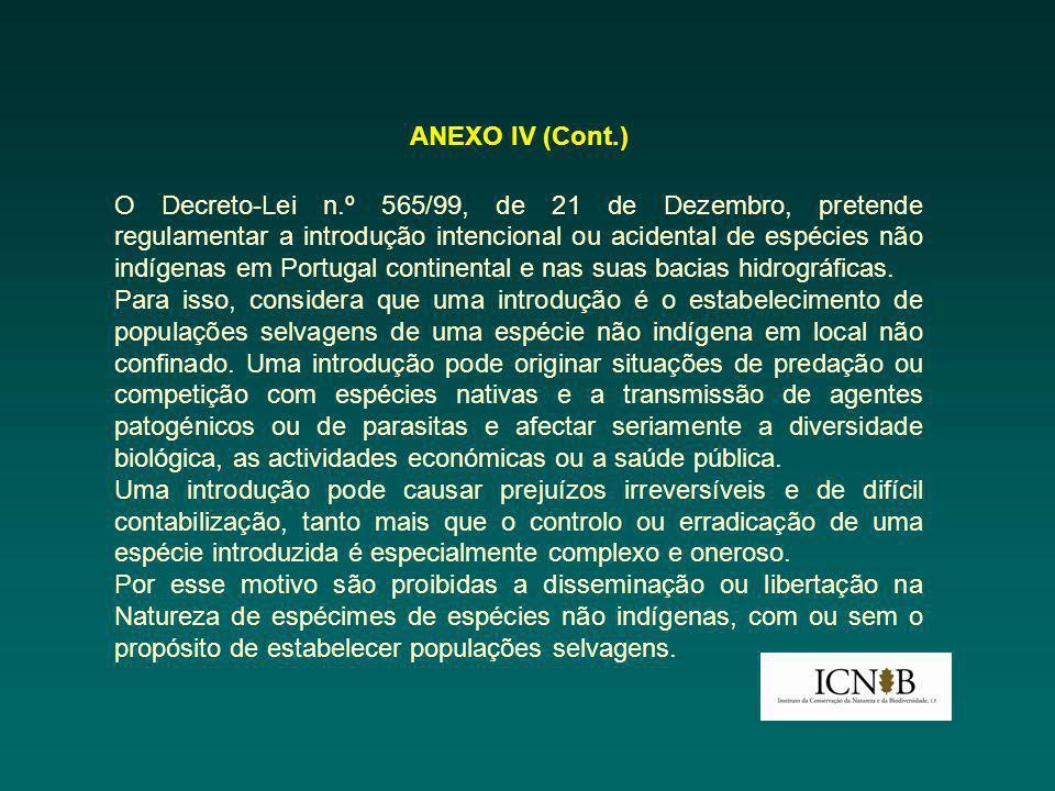 ANEXO IV (Cont.) O Decreto-Lei n.º 565/99, de 21 de Dezembro, pretende regulamentar a introdução intencional ou acidental de espécies não indígenas em Portugal continental e nas suas bacias hidrográficas.