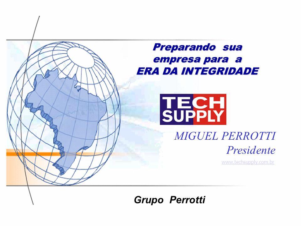Preparando sua empresa para a ERA DA INTEGRIDADE MIGUEL PERROTTI Presidente www.techsupply.com.br Grupo Perrotti