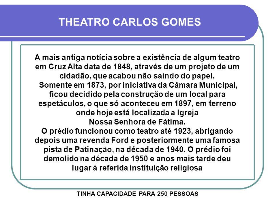 THEATRO CARLOS GOMES A mais antiga notícia sobre a existência de algum teatro em Cruz Alta data de 1848, através de um projeto de um cidadão, que acabou não saindo do papel.