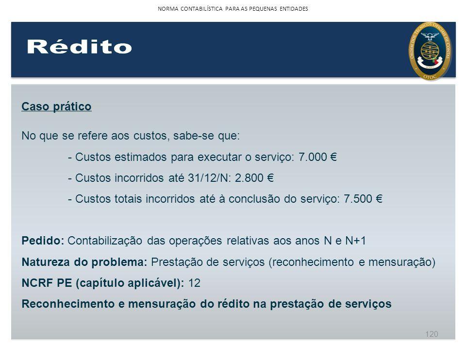 Caso prático No que se refere aos custos, sabe-se que: - Custos estimados para executar o serviço: 7.000 - Custos incorridos até 31/12/N: 2.800 - Cust