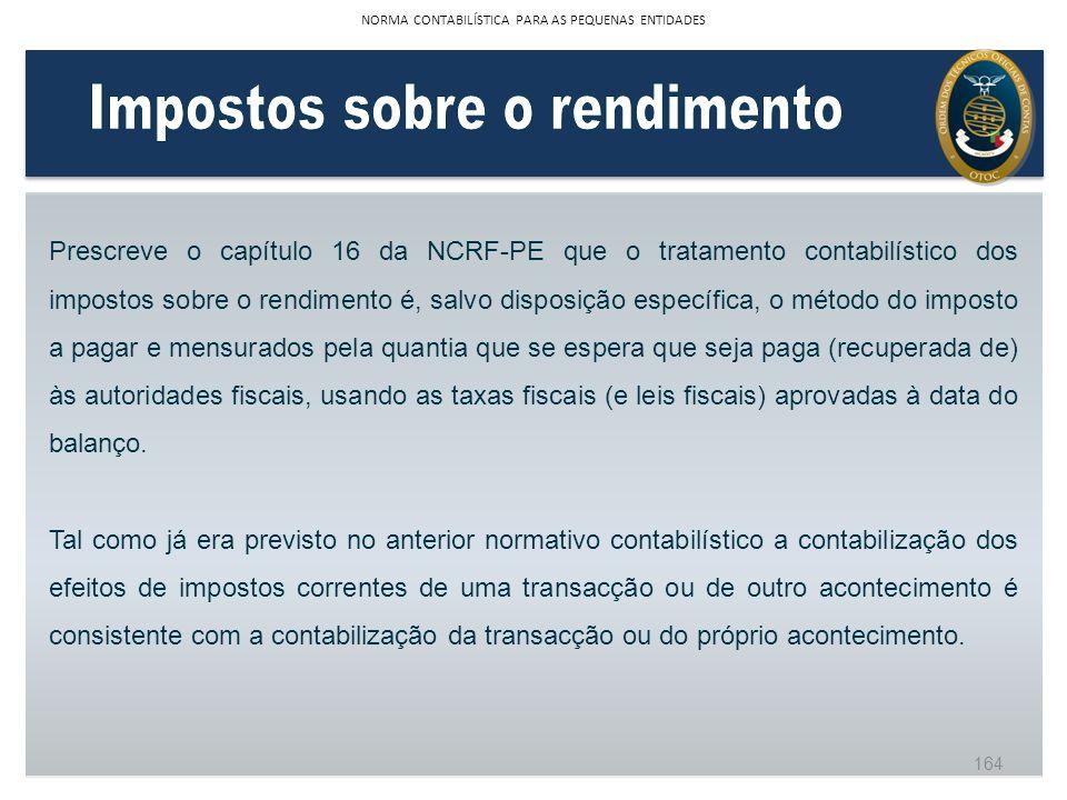 Prescreve o capítulo 16 da NCRF-PE que o tratamento contabilístico dos impostos sobre o rendimento é, salvo disposição específica, o método do imposto