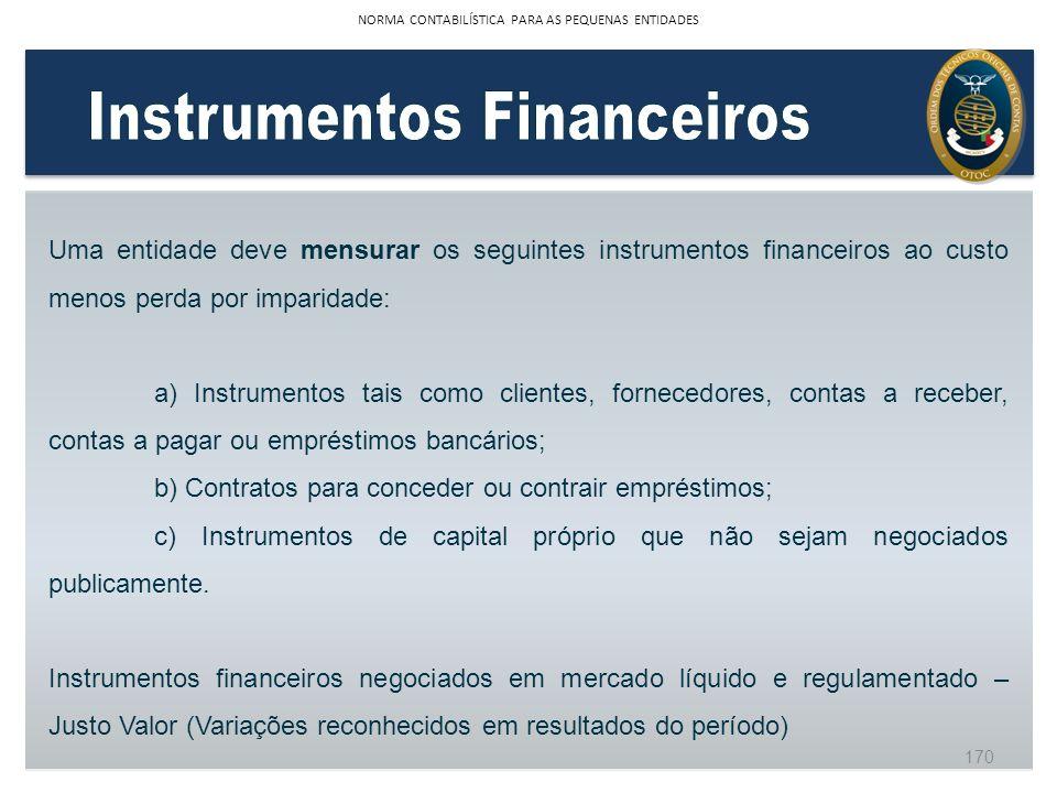 Uma entidade deve mensurar os seguintes instrumentos financeiros ao custo menos perda por imparidade: a) Instrumentos tais como clientes, fornecedores