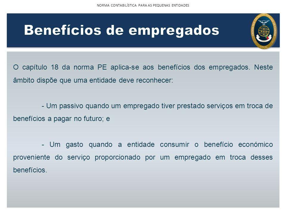 O capítulo 18 da norma PE aplica-se aos benefícios dos empregados. Neste âmbito dispõe que uma entidade deve reconhecer: - Um passivo quando um empreg