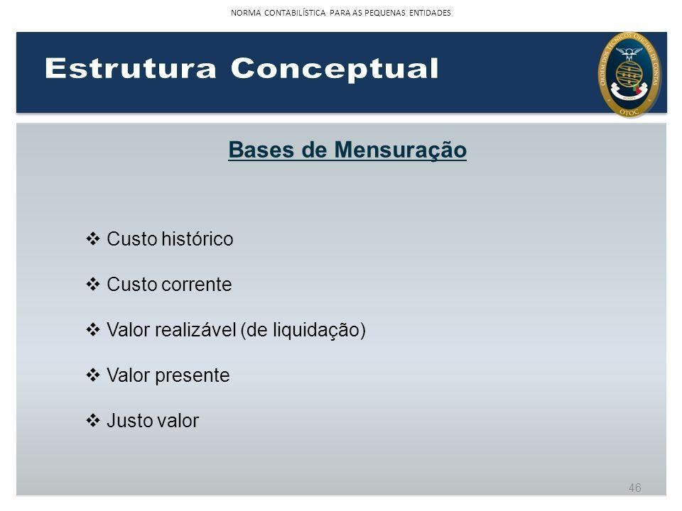 Bases de Mensuração Custo histórico Custo corrente Valor realizável (de liquidação) Valor presente Justo valor 46 NORMA CONTABILÍSTICA PARA AS PEQUENA