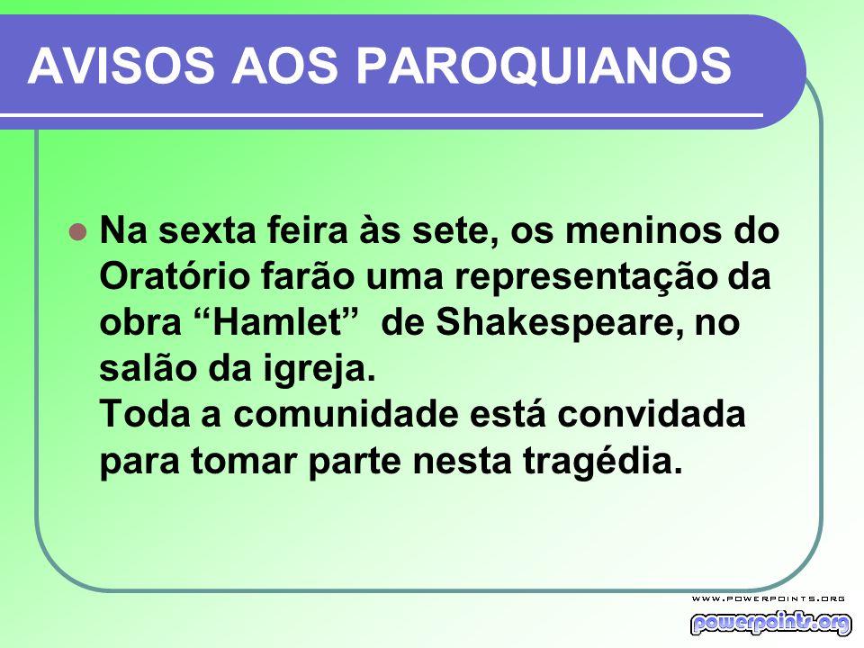 AVISOS AOS PAROQUIANOS Na sexta feira às sete, os meninos do Oratório farão uma representação da obra Hamlet de Shakespeare, no salão da igreja.