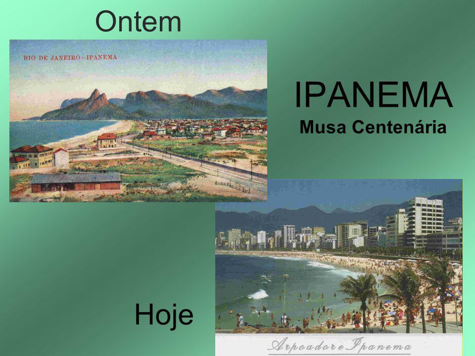 Ontem IPANEMA Musa Centenária Hoje
