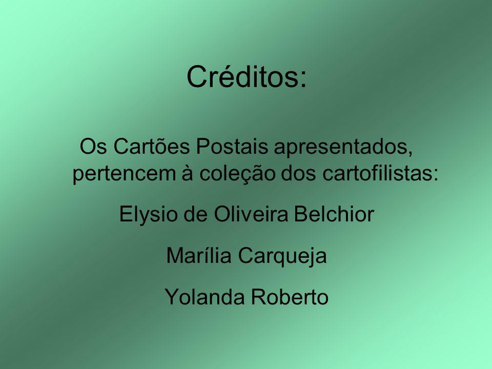 Créditos: Os Cartões Postais apresentados, pertencem à coleção dos cartofilistas: Elysio de Oliveira Belchior Marília Carqueja Yolanda Roberto