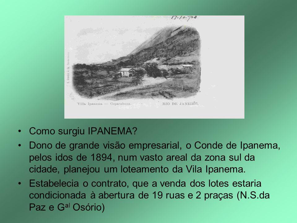 Como surgiu IPANEMA? Dono de grande visão empresarial, o Conde de Ipanema, pelos idos de 1894, num vasto areal da zona sul da cidade, planejou um lote