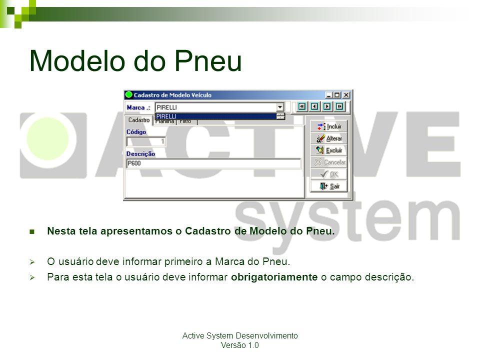 Active System Desenvolvimento Versão 1.0 Modelo do Pneu Nesta tela apresentamos o Cadastro de Modelo do Pneu. O usuário deve informar primeiro a Marca