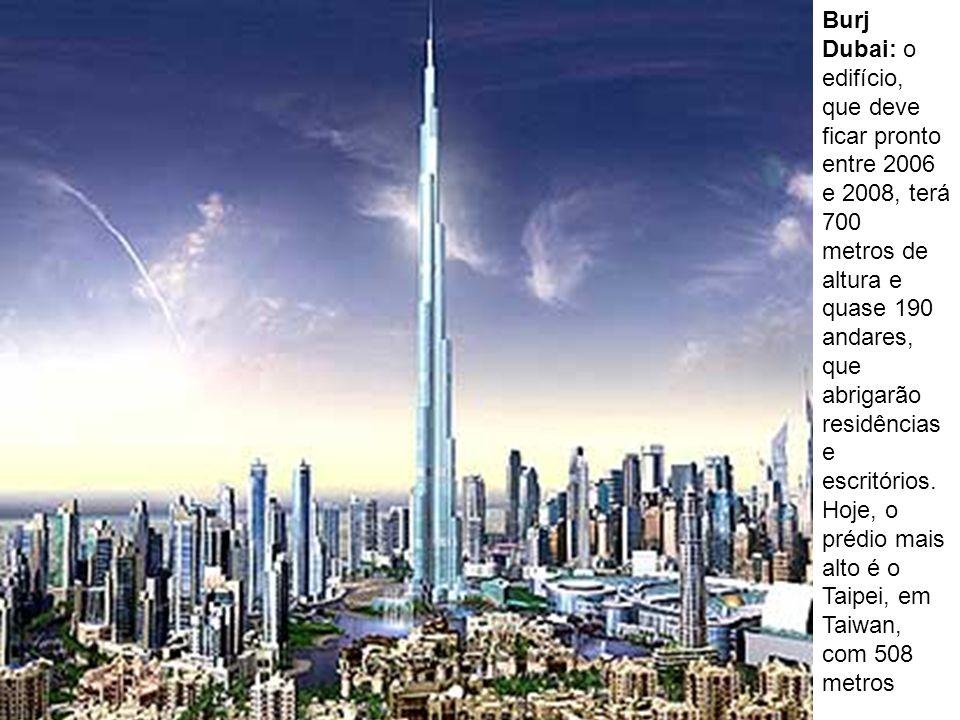 Burj Dubai: o edifício, que deve ficar pronto entre 2006 e 2008, terá 700 metros de altura e quase 190 andares, que abrigarão residências e escritórios.