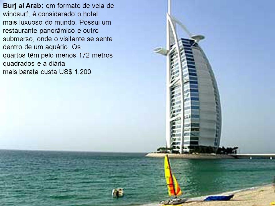 Burj al Arab: em formato de vela de windsurf, é considerado o hotel mais luxuoso do mundo. Possui um restaurante panorâmico e outro submerso, onde o v