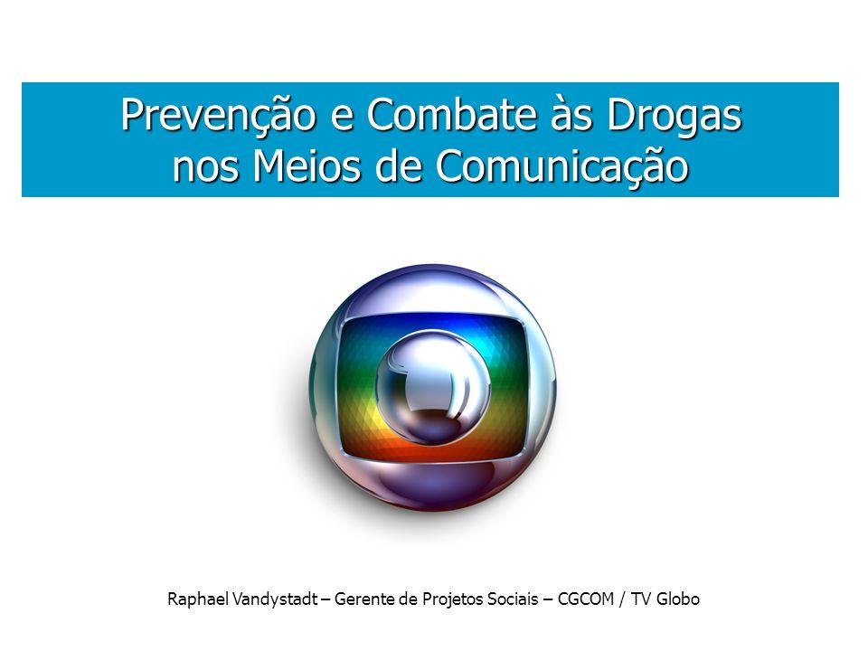 . Prevenção e Combate às Drogas nos Meios de Comunicação Raphael Vandystadt – Gerente de Projetos Sociais – CGCOM / TV Globo