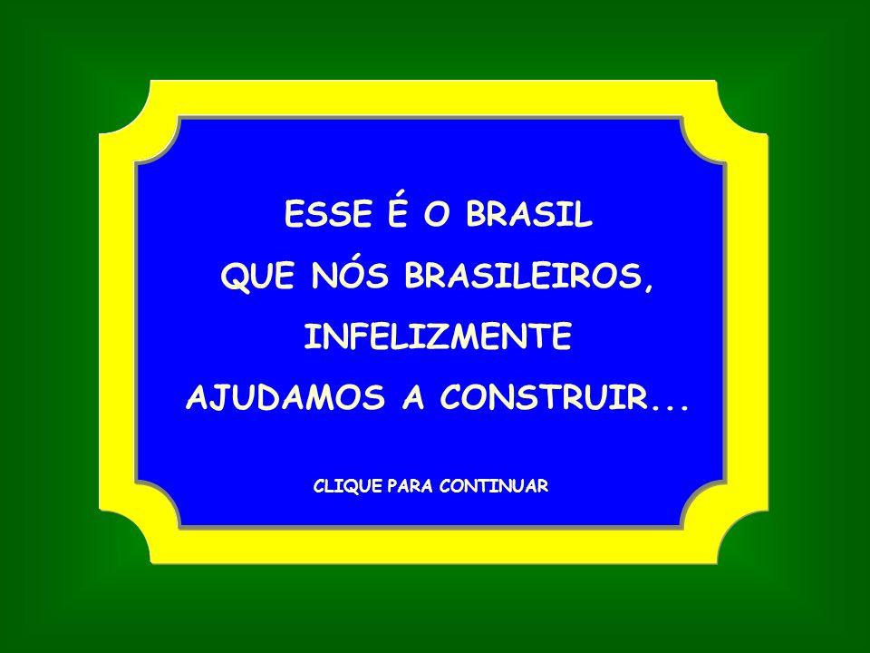 ESSE É O BRASIL QUE NÓS BRASILEIROS, INFELIZMENTE AJUDAMOS A CONSTRUIR... CLIQUE PARA CONTINUAR