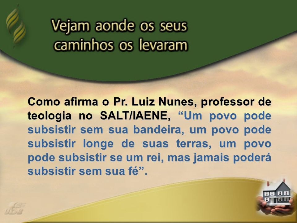 Como afirma o Pr. Luiz Nunes, professor de teologia no SALT/IAENE, Um povo pode subsistir sem sua bandeira, um povo pode subsistir longe de suas terra