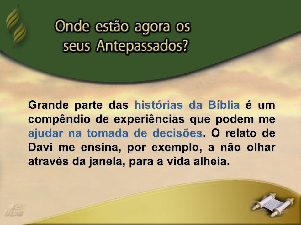 Grande parte das histórias da Bíblia é um compêndio de experiências que podem me ajudar na tomada de decisões. O relato de Davi me ensina, por exemplo