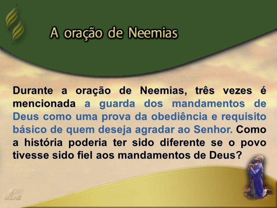 Durante a oração de Neemias, três vezes é mencionada a guarda dos mandamentos de Deus como uma prova da obediência e requisito básico de quem deseja a