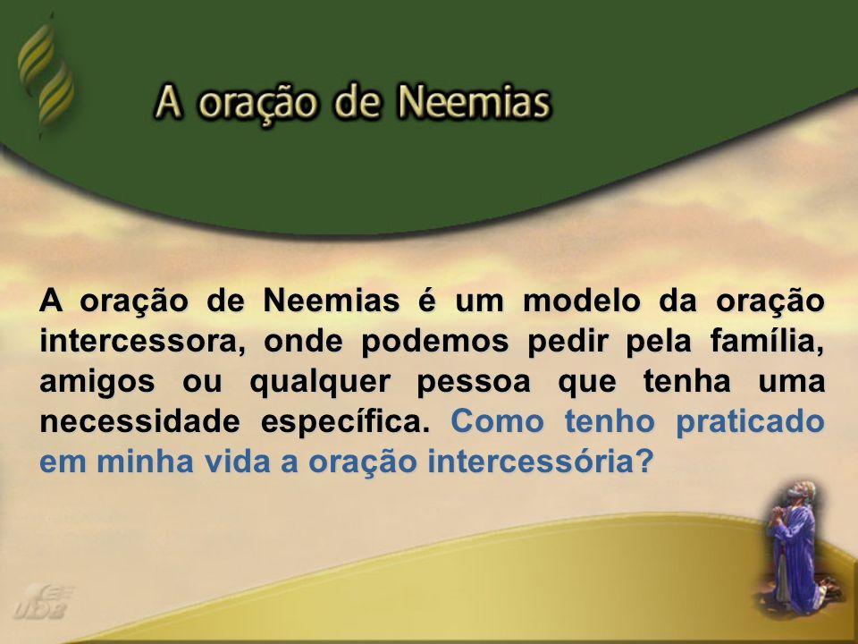 A oração de Neemias é um modelo da oração intercessora, onde podemos pedir pela família, amigos ou qualquer pessoa que tenha uma necessidade específic