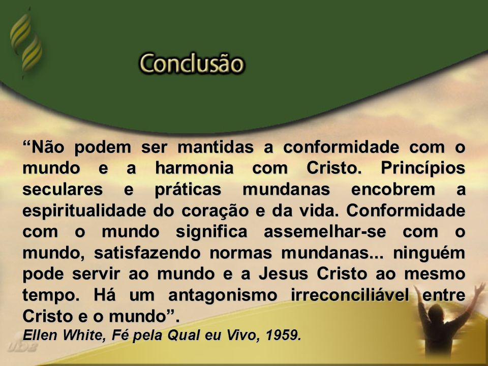 Não podem ser mantidas a conformidade com o mundo e a harmonia com Cristo. Princípios seculares e práticas mundanas encobrem a espiritualidade do cora