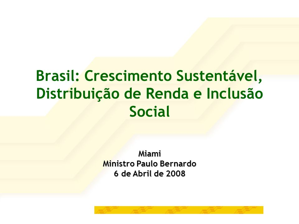 Brasil: Crescimento Sustentável, Distribuição de Renda e Inclusão Social Miami Ministro Paulo Bernardo 6 de Abril de 2008