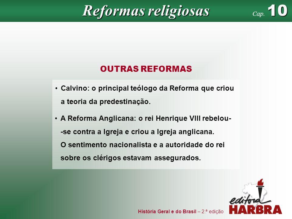História Geral e do Brasil – 2.ª edição OUTRAS REFORMAS Reformas religiosas 10 Cap. 10 Calvino: o principal teólogo da Reforma que criou a teoria da p