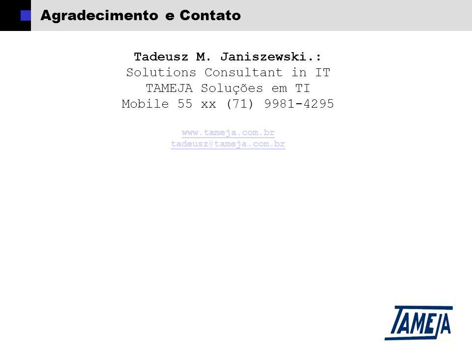 Agradecimento e Contato Tadeusz M. Janiszewski.: Solutions Consultant in IT TAMEJA Soluções em TI Mobile 55 xx (71) 9981-4295 www.tameja.com.br tadeus