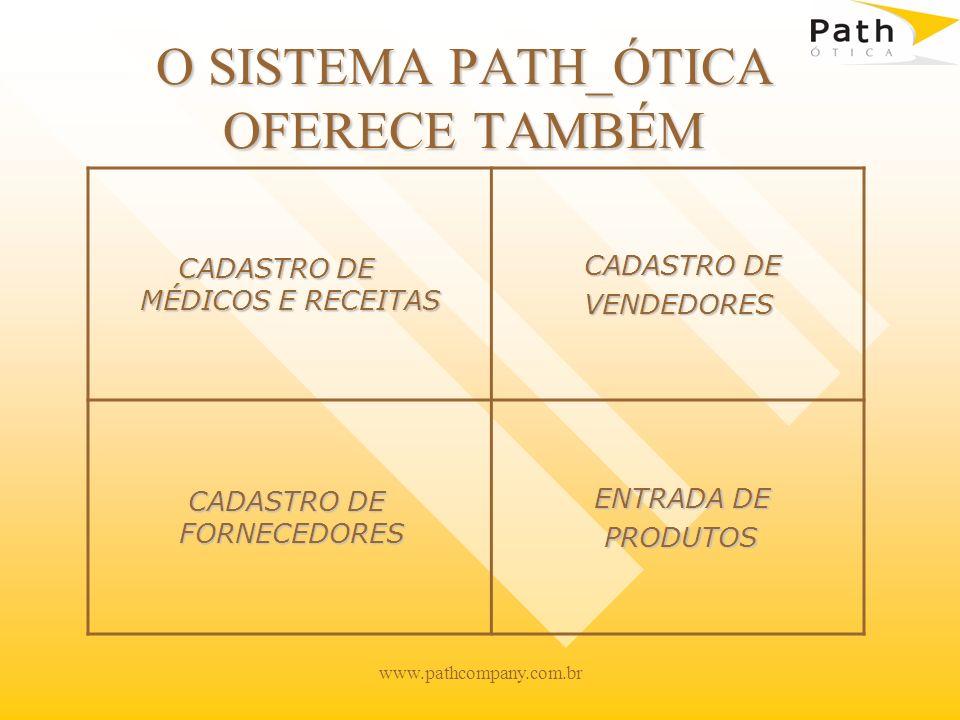 www.pathcompany.com.br O SISTEMA PATH_ÓTICA OFERECE TAMBÉM CADASTRO DE MÉDICOS E RECEITAS CADASTRO DE MÉDICOS E RECEITAS CADASTRO DE CADASTRO DE VENDEDORES VENDEDORES CADASTRO DE FORNECEDORES CADASTRO DE FORNECEDORES ENTRADA DE ENTRADA DE PRODUTOS PRODUTOS