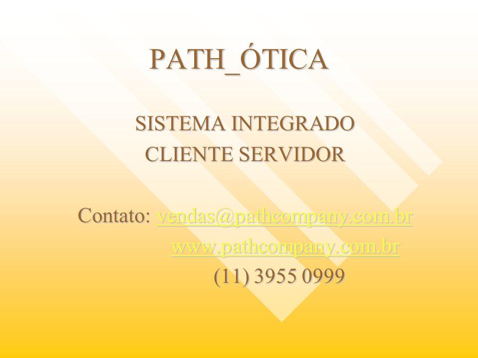PATH_ÓTICA SISTEMA INTEGRADO CLIENTE SERVIDOR Contato: vendas@pathcompany.com.br vendas@pathcompany.com.br www.pathcompany.com.br www.pathcompany.com.
