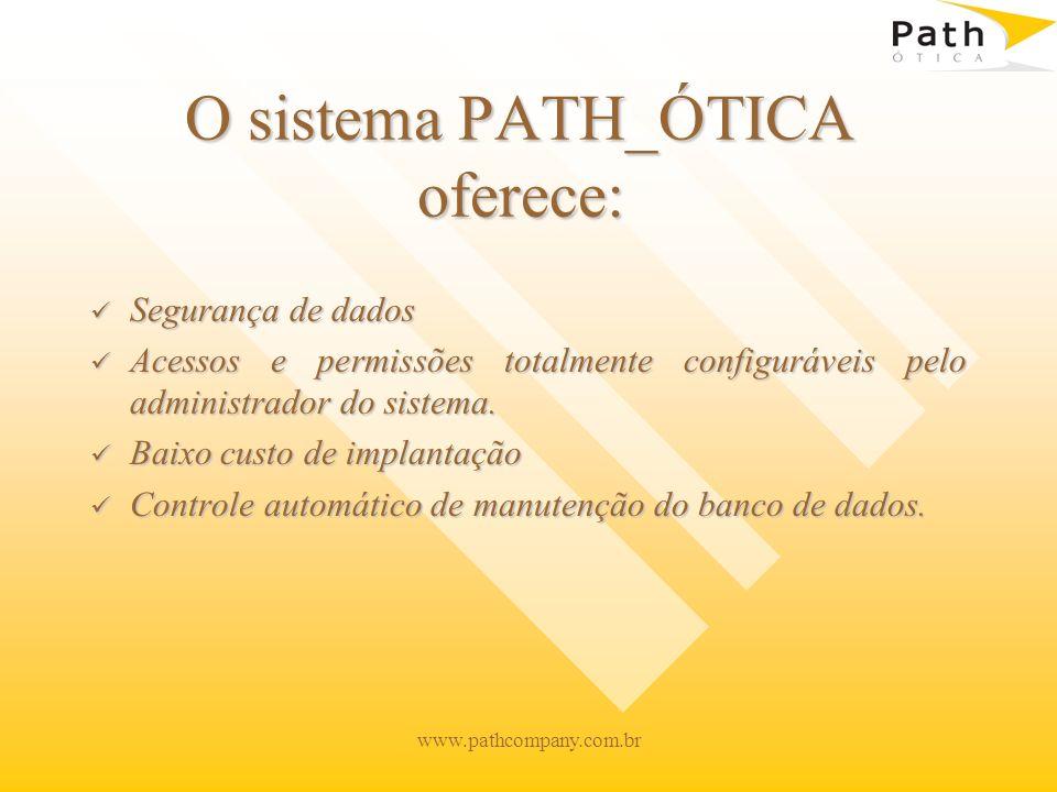 www.pathcompany.com.br O sistema PATH_ÓTICA oferece: Segurança de dados Segurança de dados Acessos e permissões totalmente configuráveis pelo administ
