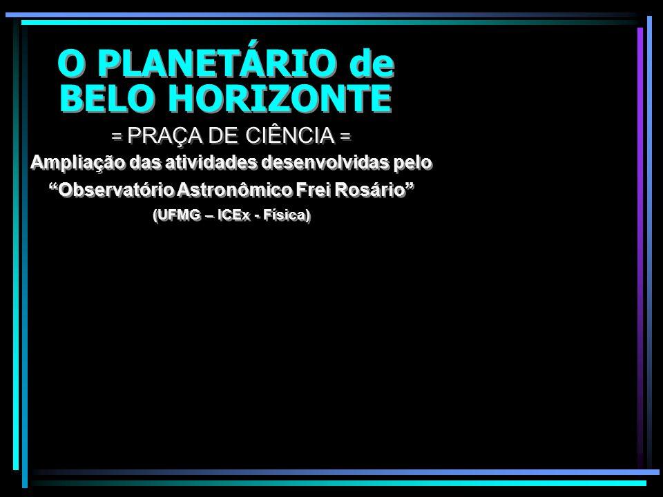 O PLANETÁRIO DE BELO HORIZONTE O PLANETÁRIO DE BELO HORIZONTE Circuito Cultural Praça da Liberdade = PRAÇA DE CIÊNCIA = GOVERNO DE MINAS Universidade