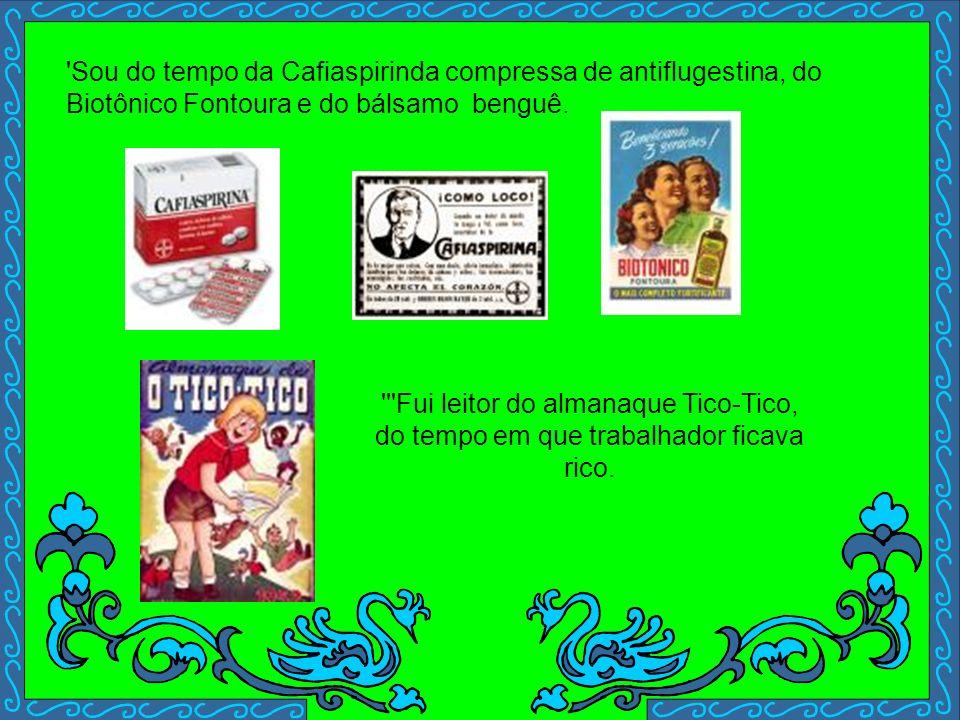 ''Sou do tempo da PRK 30, do rádio tipo capelinha, dos contos da Carochinha, ''Do tempo do remédio anunciado: