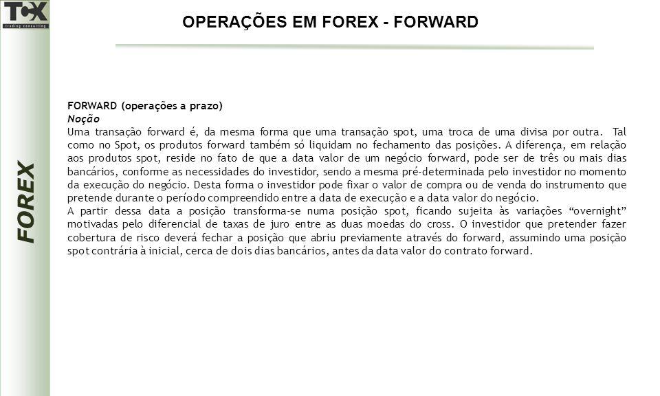 FOREX FORWARD (operações a prazo) Noção Uma transação forward é, da mesma forma que uma transação spot, uma troca de uma divisa por outra. Tal como no