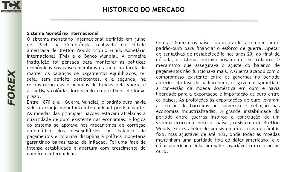FOREX Sistema Monetário Internacional O sistema monetário internacional definido em julho de 1944, na Conferência realizada na cidade americana de Bretton Woods criou o Fundo Monetário Internacional (FMI) e o Banco Mundial.