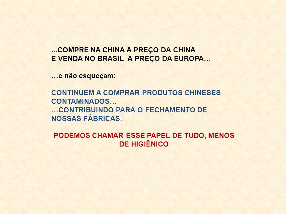 ...COMPRE NA CHINA A PREÇO DA CHINA E VENDA NO BRASIL A PREÇO DA EUROPA… …e não esqueçam: CONTINUEM A COMPRAR PRODUTOS CHINESES CONTAMINADOS… …CONTRIBUINDO PARA O FECHAMENTO DE NOSSAS FÁBRICAS.