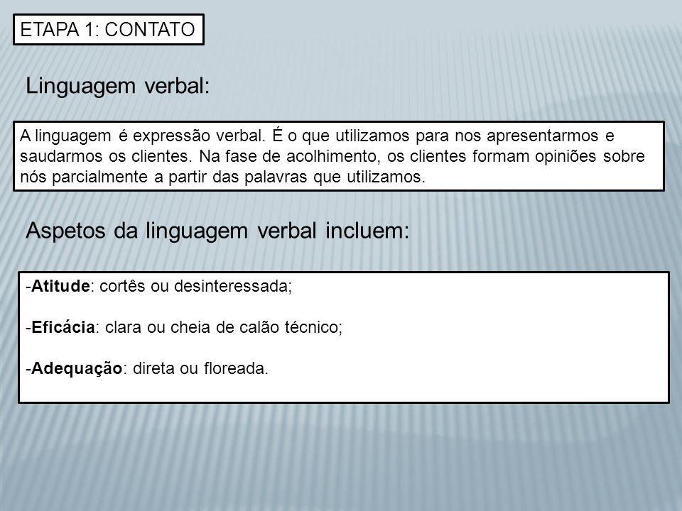 ETAPA 1: CONTATO Linguagem verbal: A linguagem é expressão verbal. É o que utilizamos para nos apresentarmos e saudarmos os clientes. Na fase de acolh