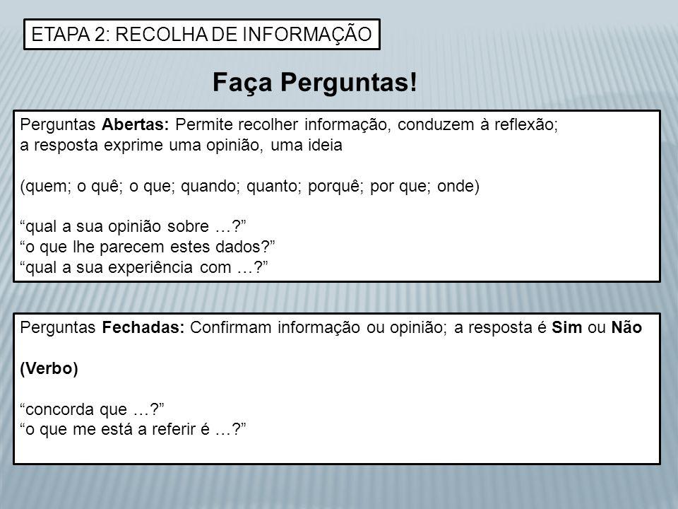 ETAPA 2: RECOLHA DE INFORMAÇÃO Faça Perguntas! Perguntas Abertas: Permite recolher informação, conduzem à reflexão; a resposta exprime uma opinião, um