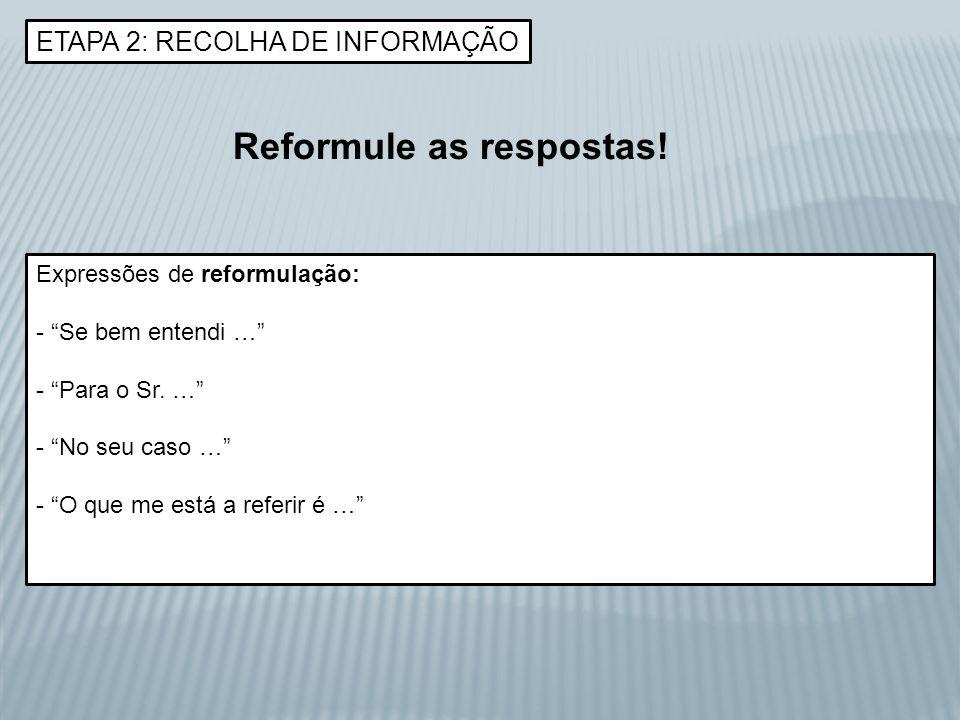 ETAPA 2: RECOLHA DE INFORMAÇÃO Reformule as respostas! Expressões de reformulação: - Se bem entendi … - Para o Sr. … - No seu caso … - O que me está a