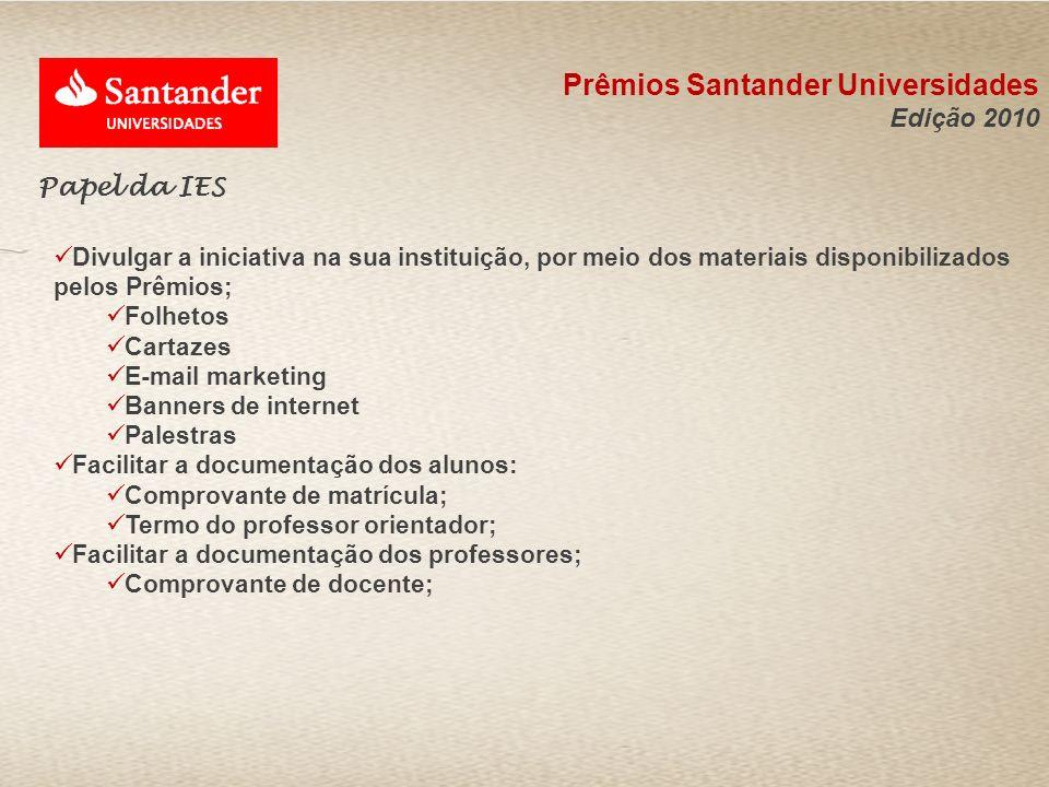 Prêmios Santander Universidades Edição 2010 Papel da IES Divulgar a iniciativa na sua instituição, por meio dos materiais disponibilizados pelos Prêmi