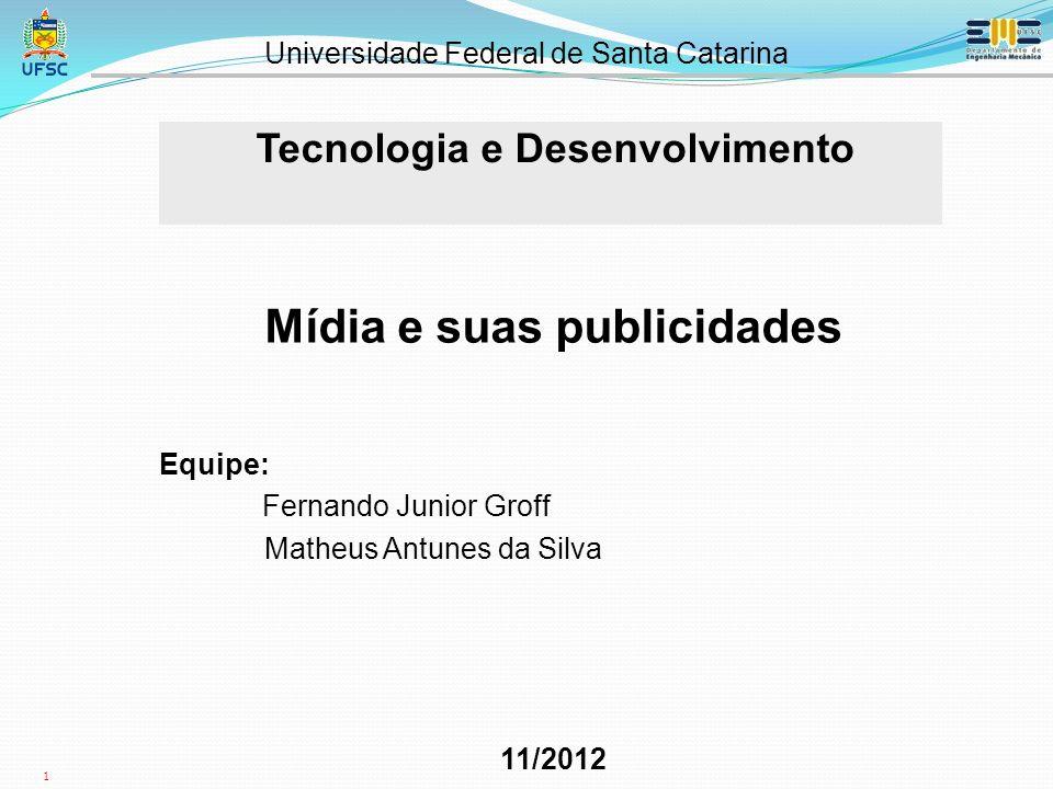 1 Tecnologia e Desenvolvimento Universidade Federal de Santa Catarina Mídia e suas publicidades Equipe: Fernando Junior Groff Matheus Antunes da Silva 11/2012