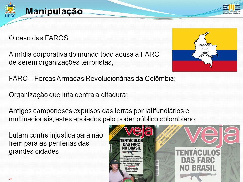 28 O caso das FARCS A mídia corporativa do mundo todo acusa a FARC de serem organizações terroristas; FARC – Forças Armadas Revolucionárias da Colômbia; Organização que luta contra a ditadura; Antigos camponeses expulsos das terras por latifundiários e multinacionais, estes apoiados pelo poder público colombiano; Lutam contra injustiça para não Irem para as periferias das grandes cidades Manipulação