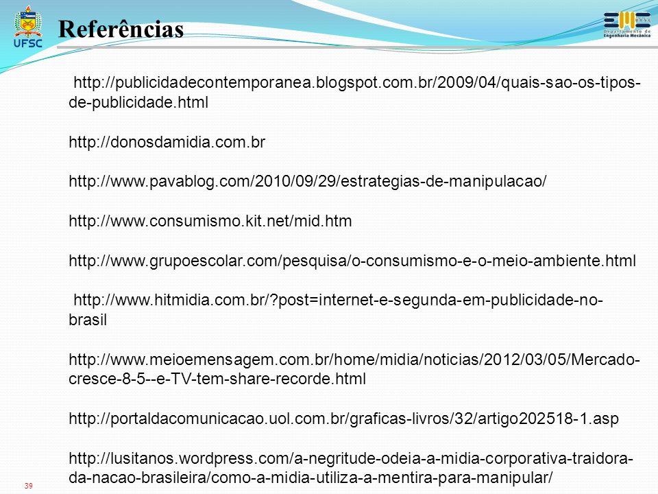 39 http://publicidadecontemporanea.blogspot.com.br/2009/04/quais-sao-os-tipos- de-publicidade.html http://donosdamidia.com.br http://www.pavablog.com/2010/09/29/estrategias-de-manipulacao/ http://www.consumismo.kit.net/mid.htm http://www.grupoescolar.com/pesquisa/o-consumismo-e-o-meio-ambiente.html http://www.hitmidia.com.br/?post=internet-e-segunda-em-publicidade-no- brasil http://www.meioemensagem.com.br/home/midia/noticias/2012/03/05/Mercado- cresce-8-5--e-TV-tem-share-recorde.html http://portaldacomunicacao.uol.com.br/graficas-livros/32/artigo202518-1.asp http://lusitanos.wordpress.com/a-negritude-odeia-a-midia-corporativa-traidora- da-nacao-brasileira/como-a-midia-utiliza-a-mentira-para-manipular/ Referências